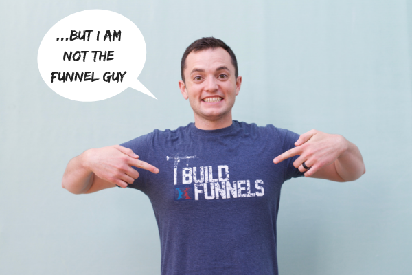 I am not the funnel guy