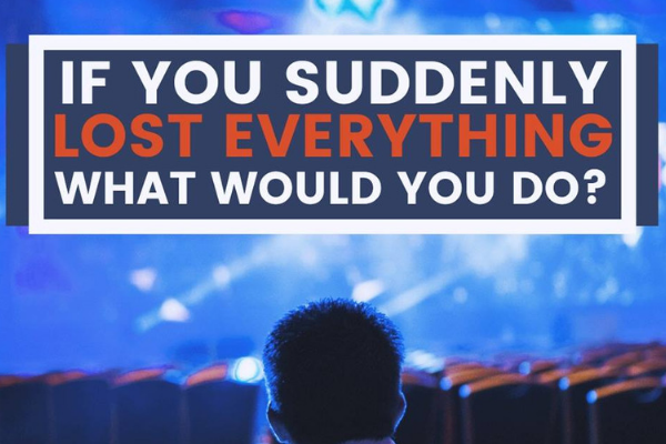 if you suddenly lost everything what would you do